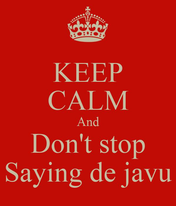 KEEP CALM And Don't stop Saying de javu