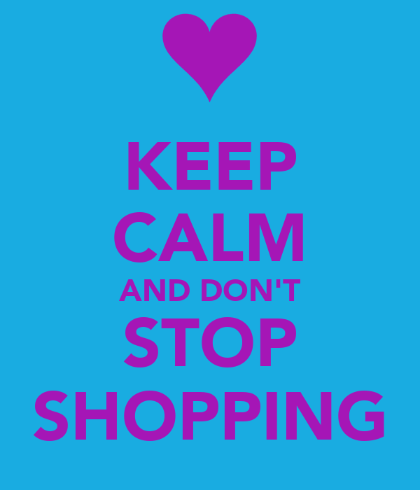 KEEP CALM AND DON'T STOP SHOPPING