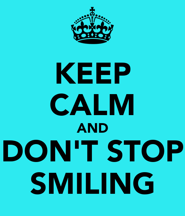 KEEP CALM AND DON'T STOP SMILING