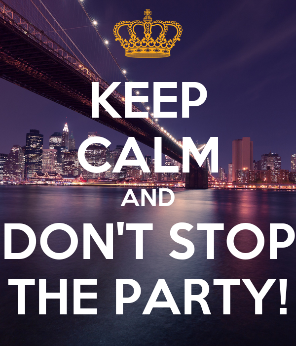KEEP CALM AND DON'T STOP THE PARTY!