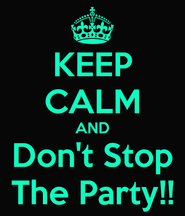 KEEP CALM AND Don't Stop The Party!!