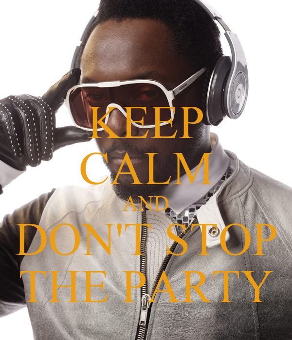 KEEP CALM AND DON'T STOP THE PARTY