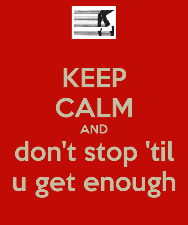 KEEP CALM AND don't stop 'til u get enough