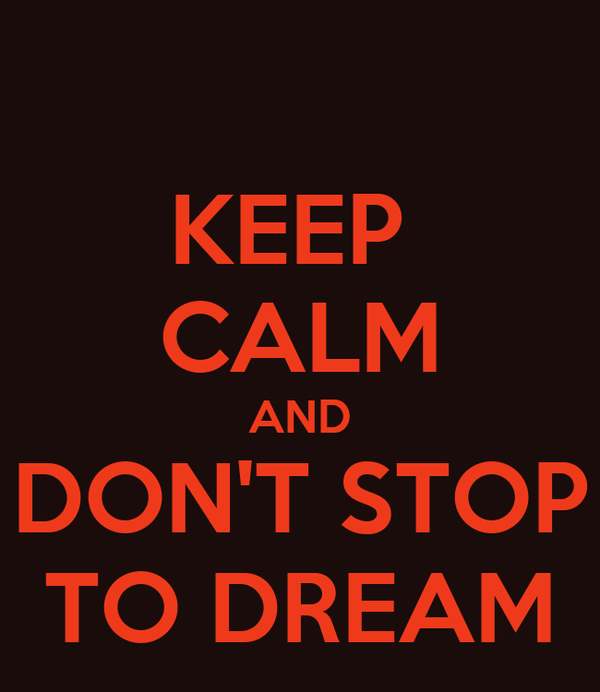 KEEP  CALM AND DON'T STOP  TO DREAM