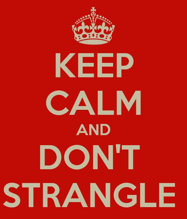 KEEP CALM AND DON'T  STRANGLE