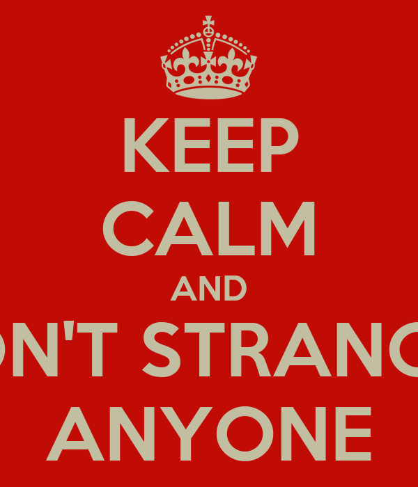 KEEP CALM AND DON'T STRANGLE ANYONE