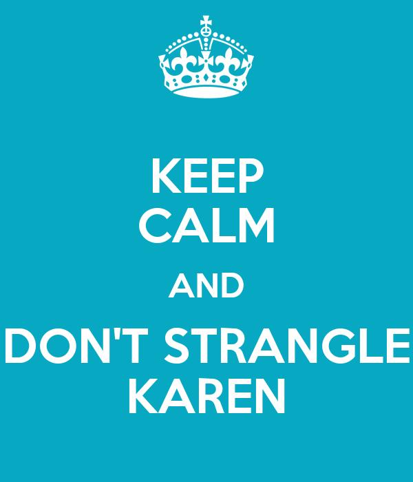 KEEP CALM AND DON'T STRANGLE KAREN