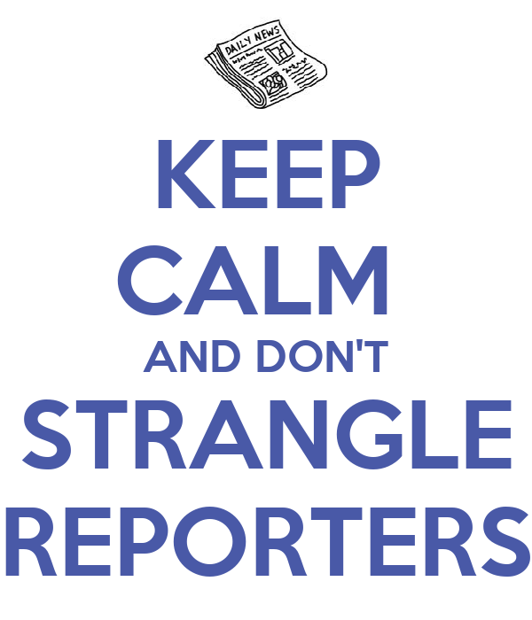 KEEP CALM  AND DON'T STRANGLE REPORTERS