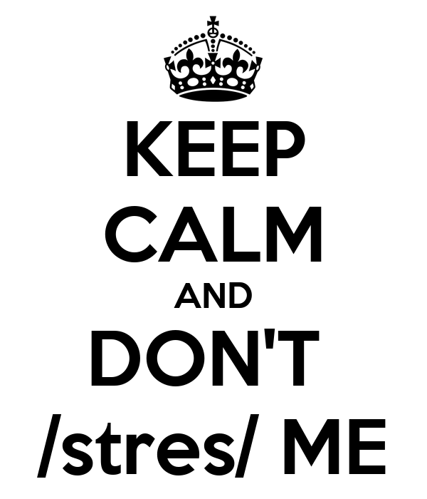 KEEP CALM AND DON'T  /stres/ ME
