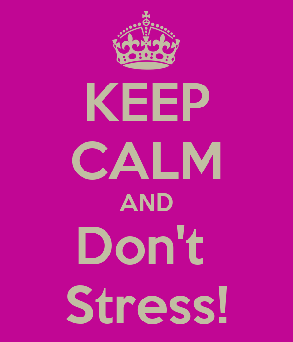 KEEP CALM AND Don't  Stress!