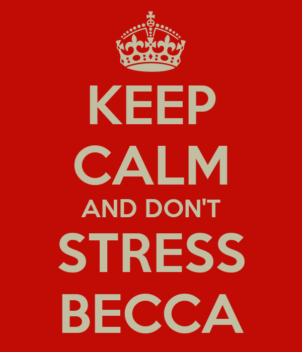 KEEP CALM AND DON'T STRESS BECCA