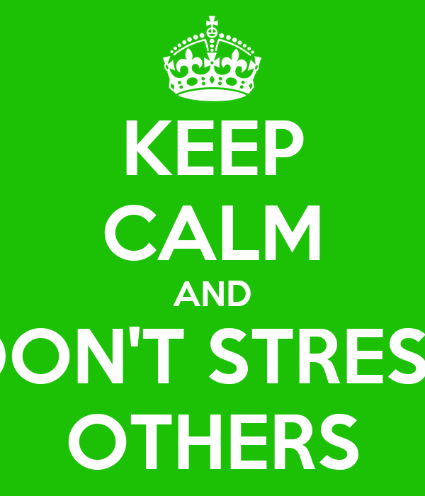 KEEP CALM AND DON'T STRESS OTHERS