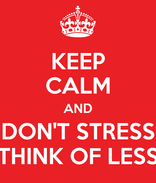 KEEP CALM AND DON'T STRESS THINK OF LESS