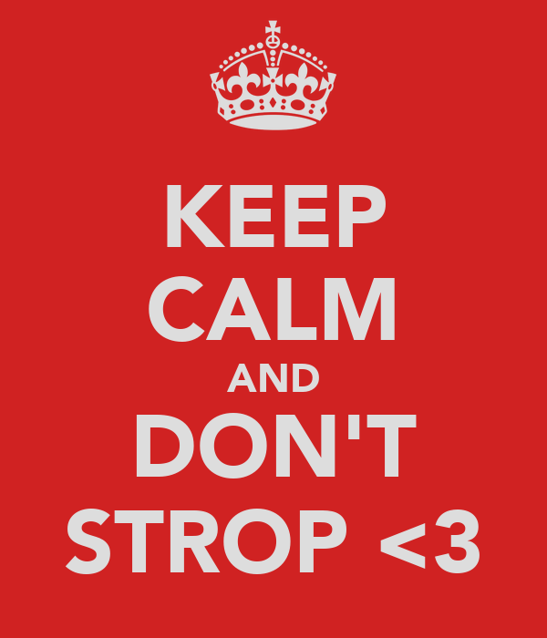 KEEP CALM AND DON'T STROP <3