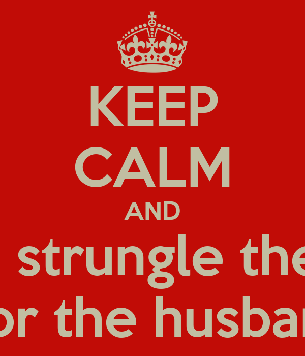 KEEP CALM AND Don't strungle the kids Nor the husband
