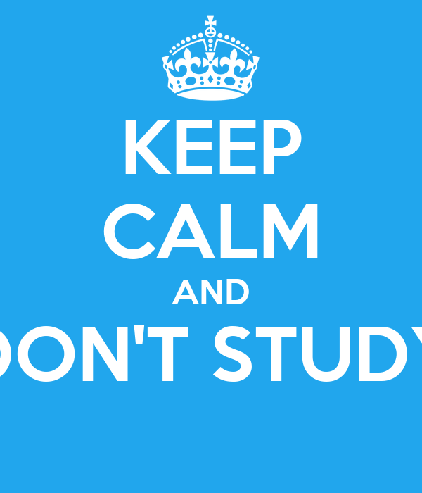KEEP CALM AND DON'T STUDY