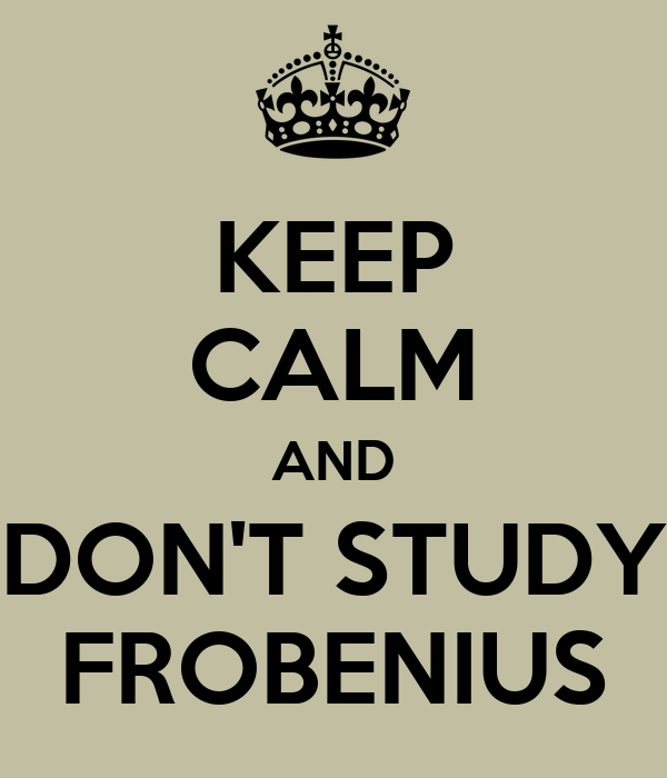 KEEP CALM AND DON'T STUDY FROBENIUS