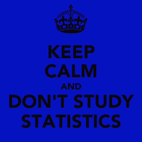 KEEP CALM AND DON'T STUDY STATISTICS