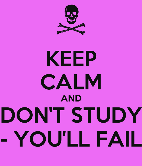 KEEP CALM AND DON'T STUDY - YOU'LL FAIL