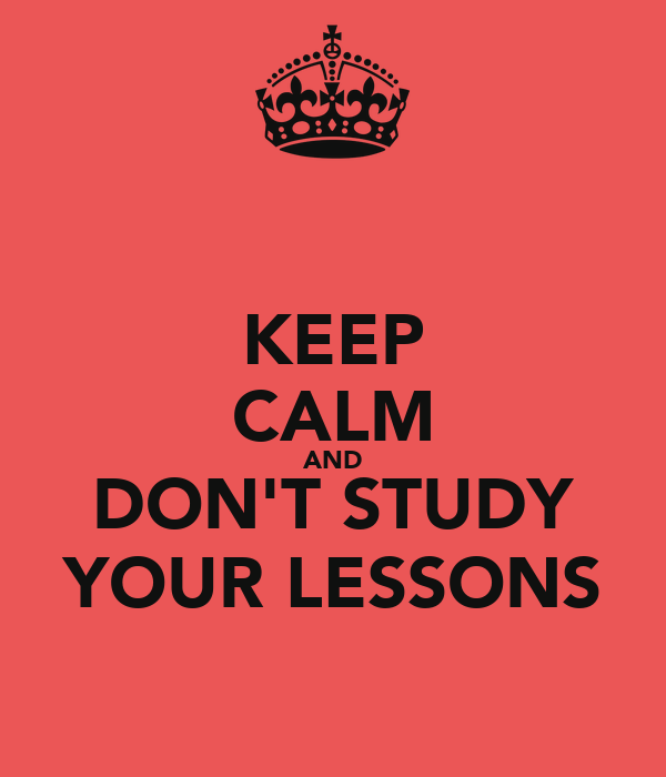 KEEP CALM AND DON'T STUDY YOUR LESSONS