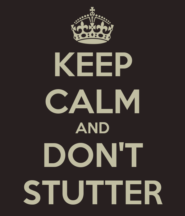 KEEP CALM AND DON'T STUTTER