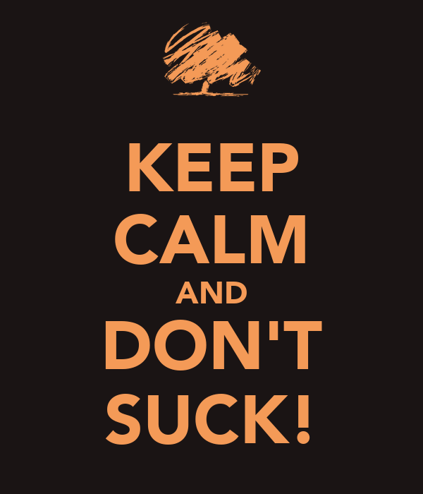 KEEP CALM AND DON'T SUCK!
