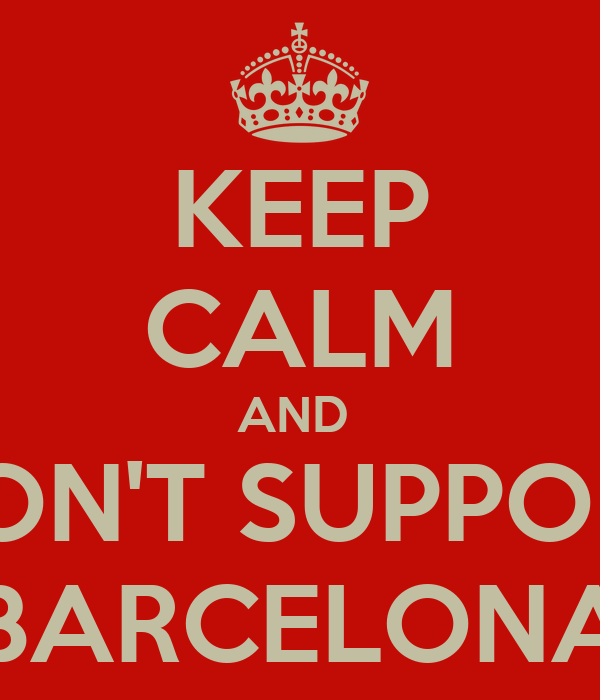 KEEP CALM AND  DON'T SUPPORT BARCELONA