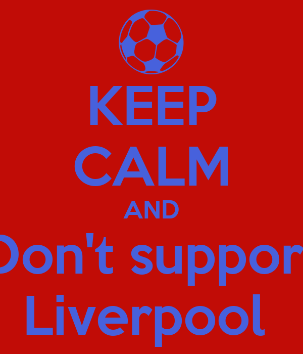 KEEP CALM AND Don't support Liverpool