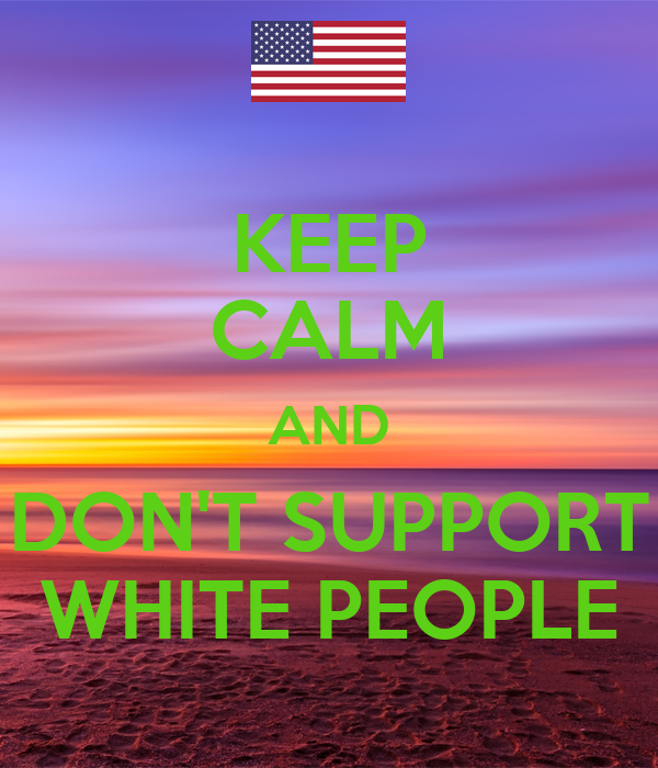KEEP CALM AND DON'T SUPPORT WHITE PEOPLE