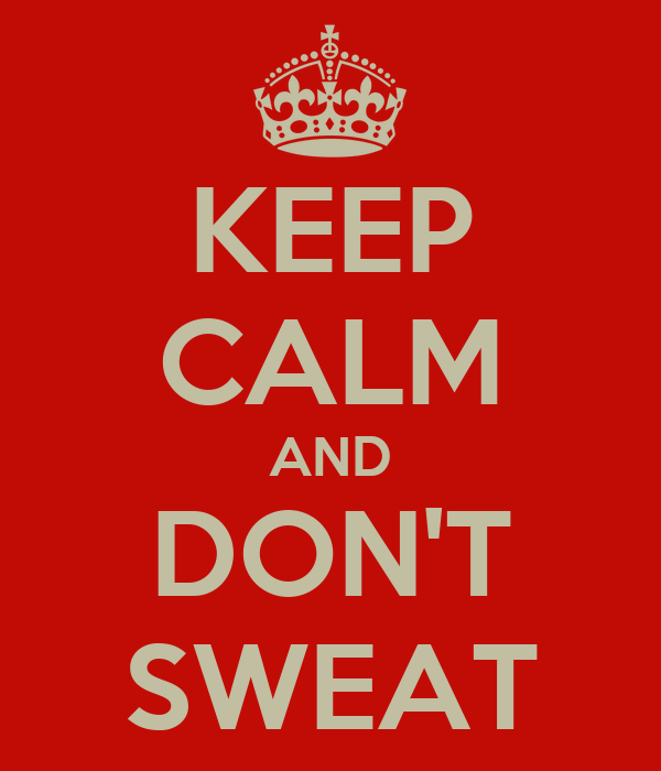 KEEP CALM AND DON'T SWEAT