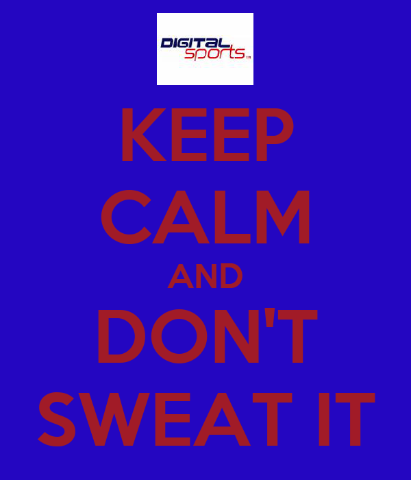 KEEP CALM AND DON'T SWEAT IT
