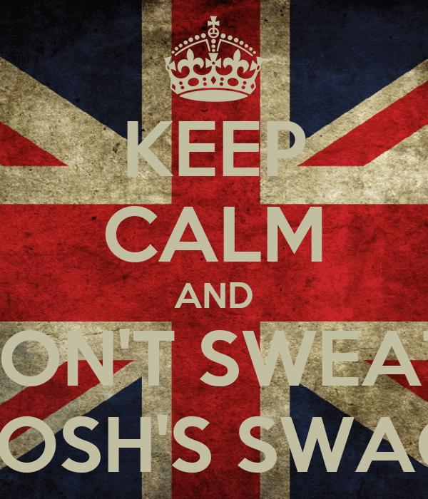 KEEP CALM AND DON'T SWEAT  JOSH'S SWAG
