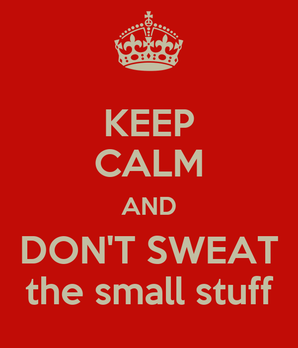 KEEP CALM AND DON'T SWEAT the small stuff