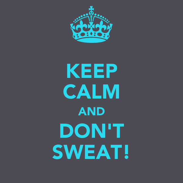 KEEP CALM AND DON'T SWEAT!