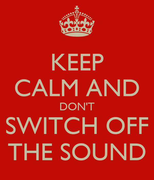 KEEP CALM AND DON'T SWITCH OFF THE SOUND