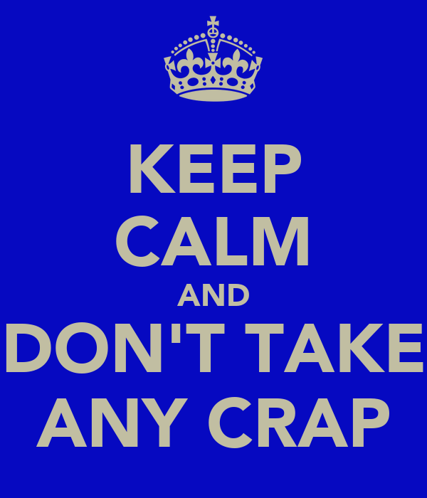KEEP CALM AND DON'T TAKE ANY CRAP