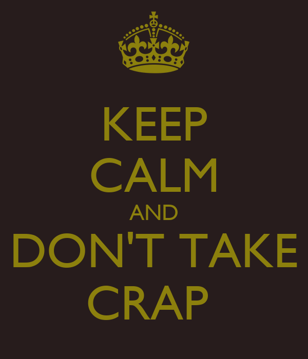 KEEP CALM AND DON'T TAKE CRAP
