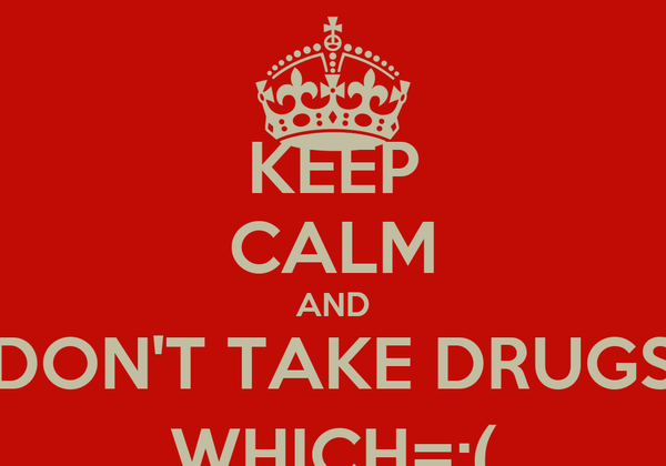 KEEP CALM AND DON'T TAKE DRUGS WHICH=;(