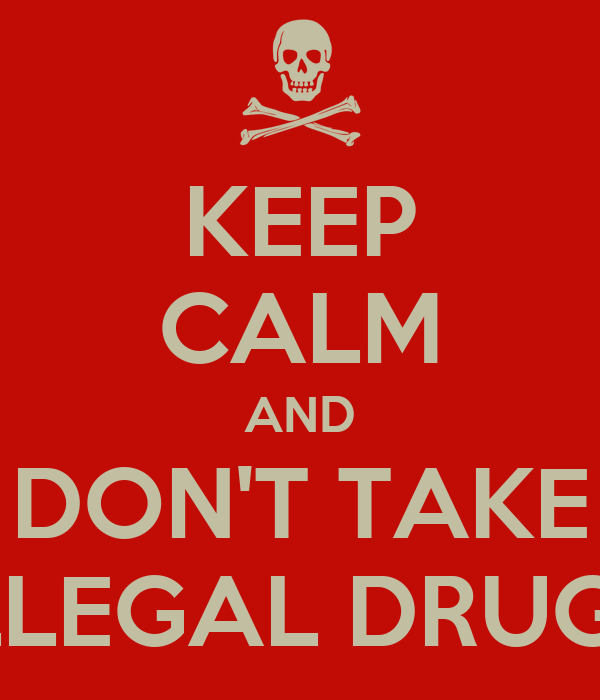 KEEP CALM AND DON'T TAKE ILLEGAL DRUGS