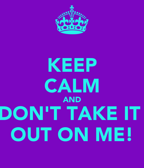 KEEP CALM AND DON'T TAKE IT  OUT ON ME!