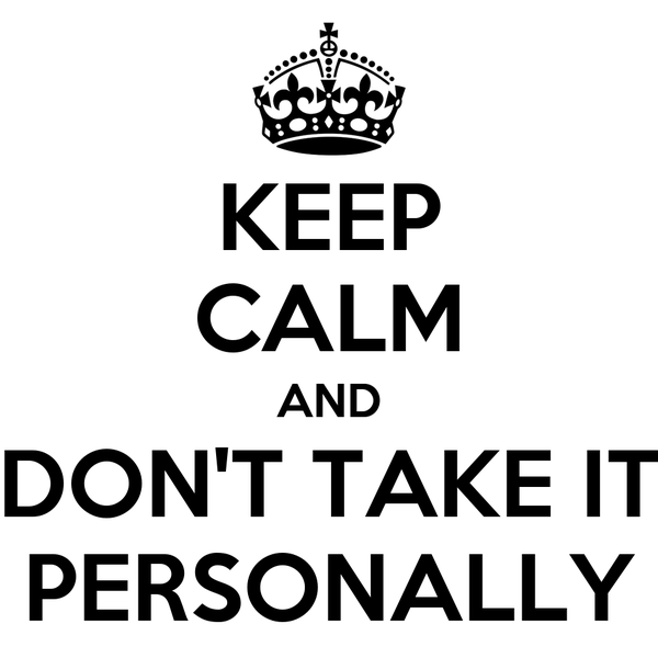 KEEP CALM AND DON'T TAKE IT PERSONALLY