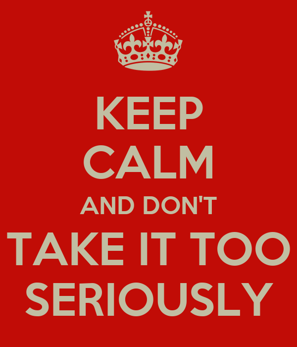 KEEP CALM AND DON'T TAKE IT TOO SERIOUSLY