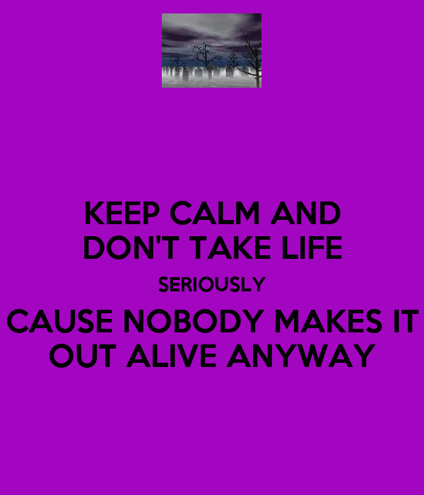 KEEP CALM AND DON'T TAKE LIFE SERIOUSLY CAUSE NOBODY MAKES IT OUT ALIVE ANYWAY
