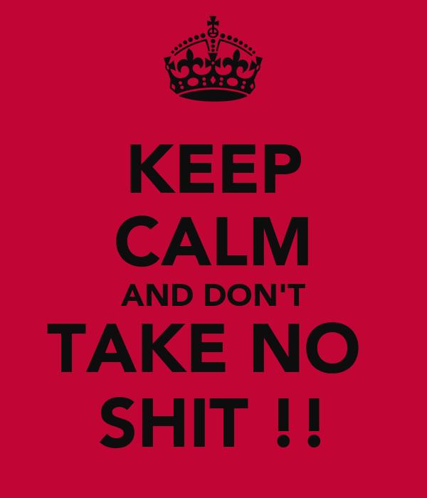 KEEP CALM AND DON'T TAKE NO  SHIT !!