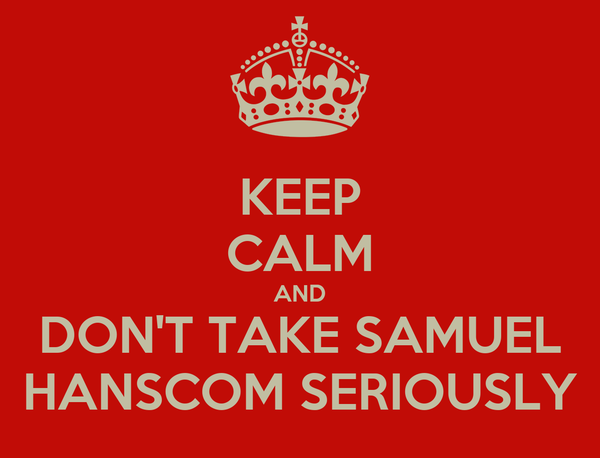 KEEP CALM AND DON'T TAKE SAMUEL HANSCOM SERIOUSLY