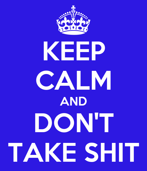 KEEP CALM AND DON'T TAKE SHIT