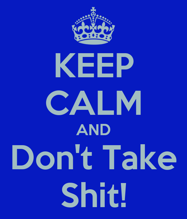 KEEP CALM AND Don't Take Shit!