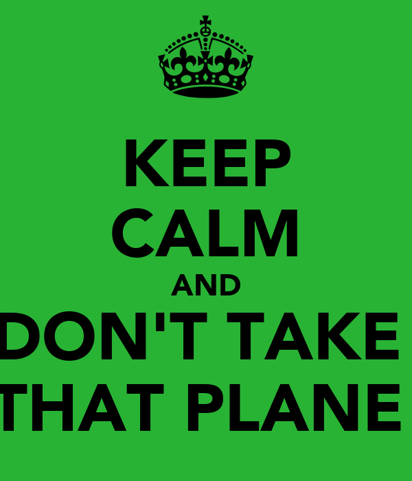 KEEP CALM AND DON'T TAKE  THAT PLANE