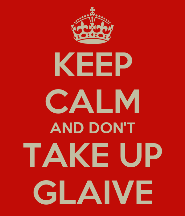 KEEP CALM AND DON'T TAKE UP GLAIVE