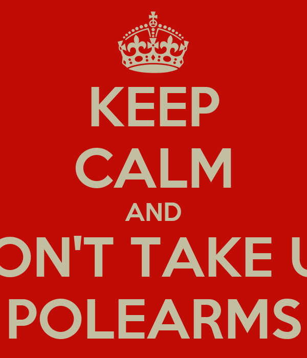 KEEP CALM AND DON'T TAKE UP POLEARMS